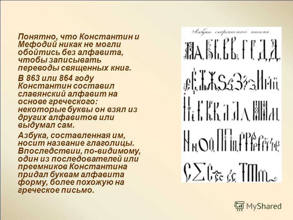 Понятно, что Константин и Мефодий никак не могли обойтись без алфавита, чтобы записывать переводы священных книг. В 863 или 864 году Константин составил славянский алфавит на основе греческого: некоторые буквы он взял из других алфавитов или выдумал
