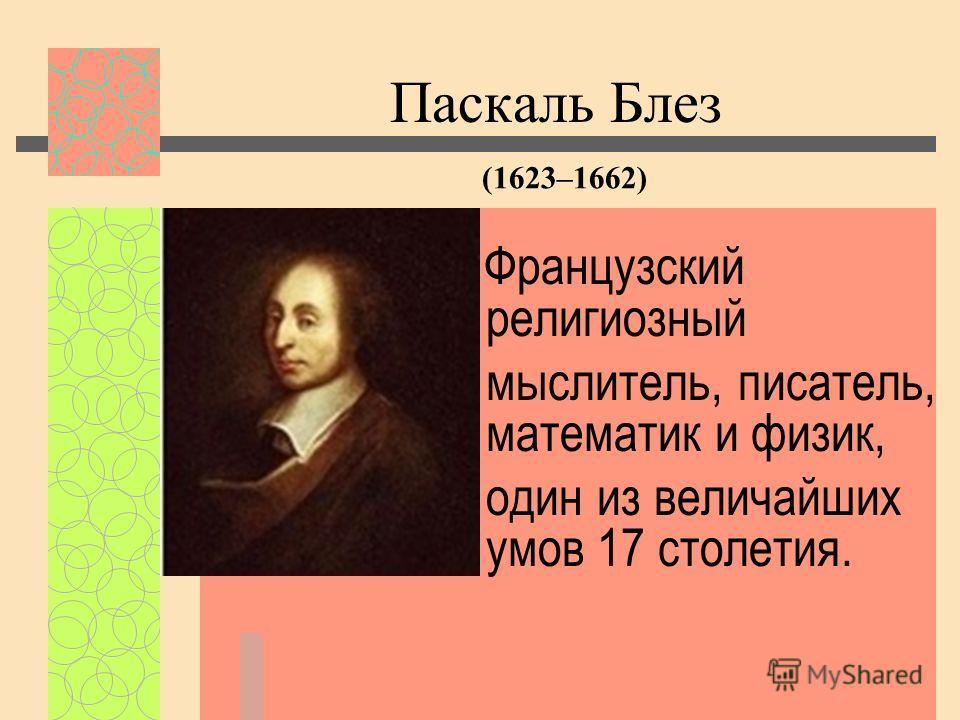 Французский религиозный мыслитель, писатель, математик и физик, один из величайших умов 17 столетия. Паскаль Блез (1623–1662)