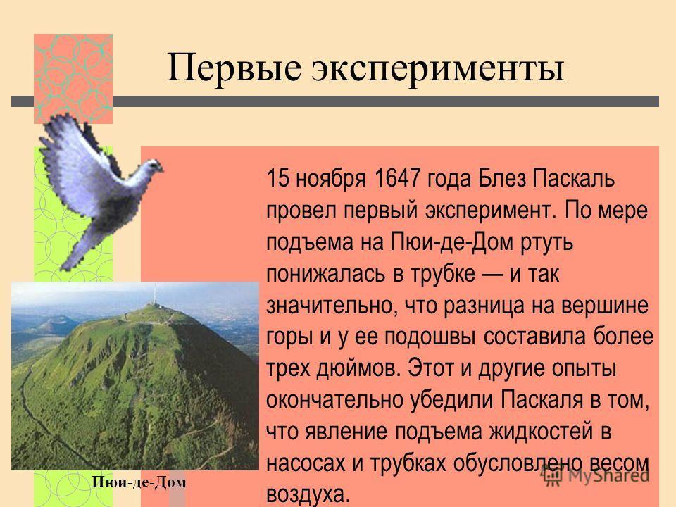 Первые эксперименты 15 ноября 1647 года Блез Паскаль провел первый эксперимент. По мере подъема на Пюи-де-Дом ртуть понижалась в трубке и так значительно, что разница на вершине горы и у ее подошвы составила более трех дюймов. Этот и другие опыты око