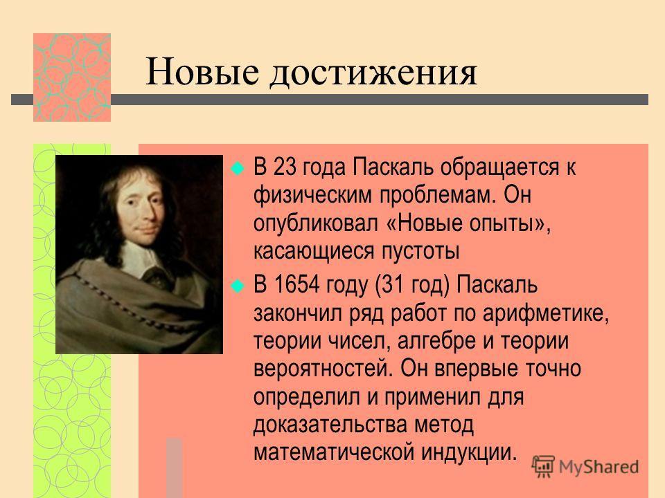 Новые достижения В 23 года Паскаль обращается к физическим проблемам. Он опубликовал «Новые опыты», касающиеся пустоты В 1654 году (31 год) Паскаль закончил ряд работ по арифметике, теории чисел, алгебре и теории вероятностей. Он впервые точно опреде