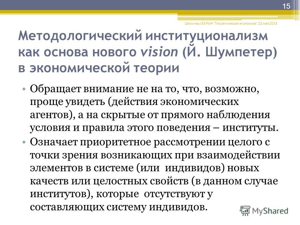 Методологический институционализм как основа нового vision (Й. Шумпетер) в экономической теории Обращает внимание не на то, что, возможно, проще увидеть (действия экономических агентов), а на скрытые от прямого наблюдения условия и правила этого пове