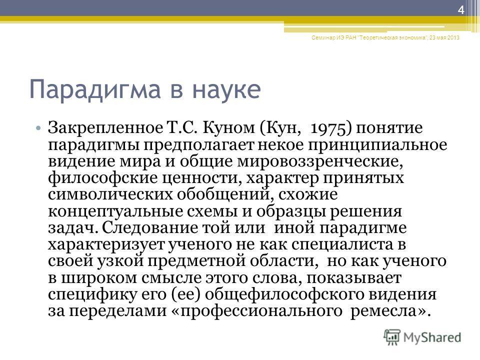 Парадигма в науке Закрепленное Т.С. Куном (Кун, 1975) понятие парадигмы предполагает некое принципиальное видение мира и общие мировоззренческие, философские ценности, характер принятых символических обобщений, схожие концептуальные схемы и образцы р