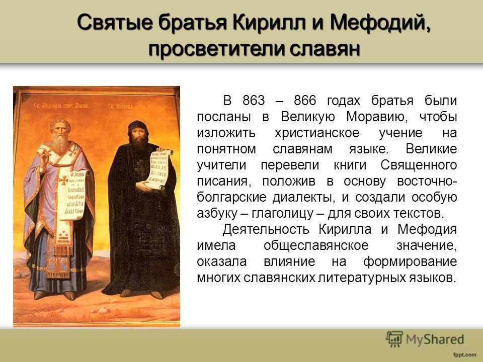 Святые братья Кирилл и Мефодий, просветители славян В 863 – 866 годах братья были посланы в Великую Моравию, чтобы изложить христианское учение на понятном славянам языке. Великие учители перевели книги Священного писания, положив в основу восточно-