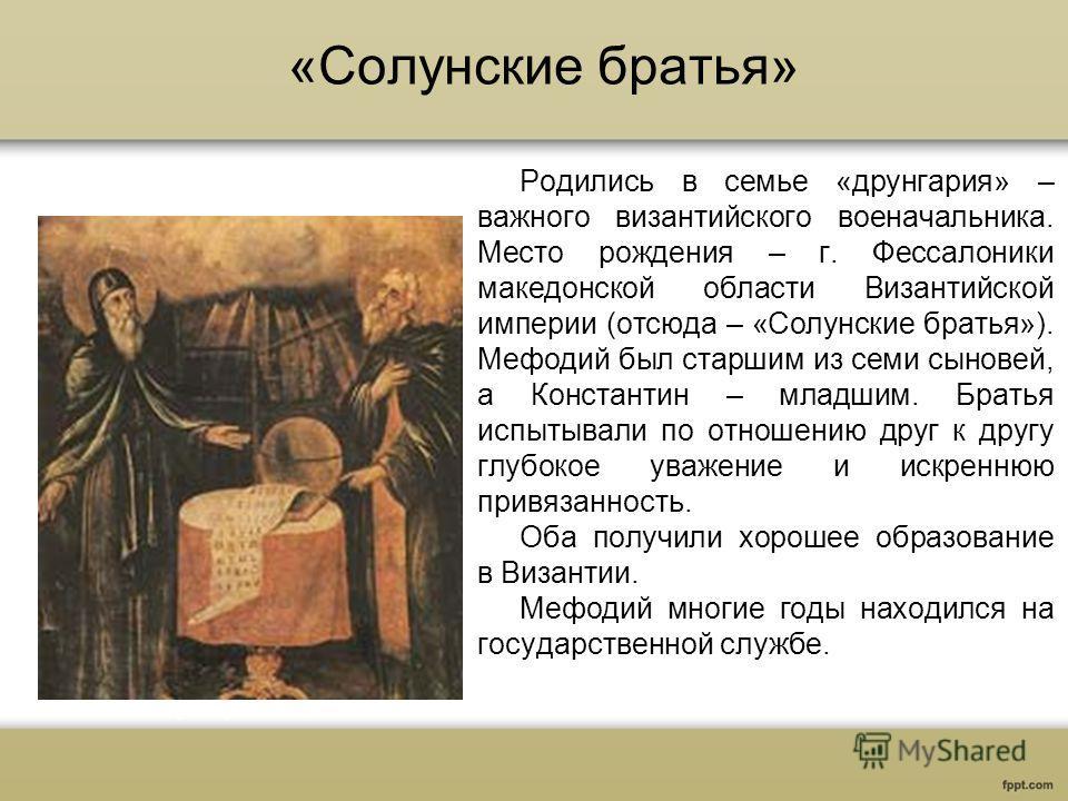 «Солунские братья» Родились в семье «друнгария» – важного византийского военачальника. Место рождения – г. Фессалоники македонской области Византийской империи (отсюда – «Солунские братья»). Мефодий был старшим из семи сыновей, а Константин – младшим
