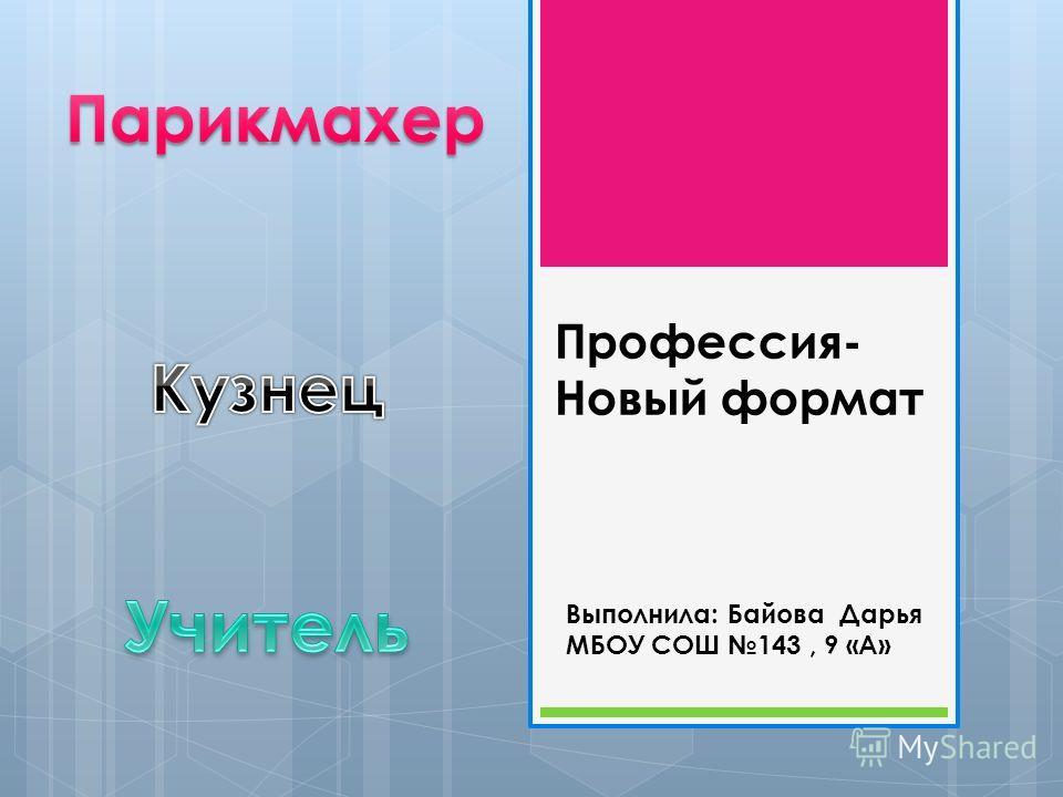 Выполнила: Байова Дарья МБОУ СОШ 143, 9 «А» Профессия- Новый формат
