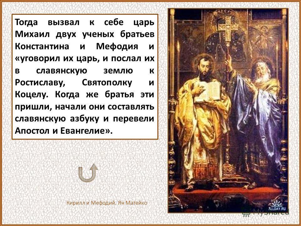 «Земля наша крещена, но нет у нас учителя, который бы наставил и поучил нас, и объяснил святые книги. Ведь не знаем мы ни греческого языка, ни латинского; одни учат нас так, а другие иначе, от этого не знаем мы ни начертания букв, ни их значения. И п
