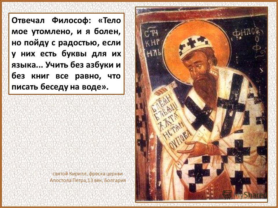 В Житии излагается разговор между византийским царем Михаилом и Константином. «Философ, обращается к Константину царь, знаю, что ты утомлен, но подобает тебе идти, ибо дела этого никто совершить не может, как ты». Равноапостольный Кирилл. М.Нестеров