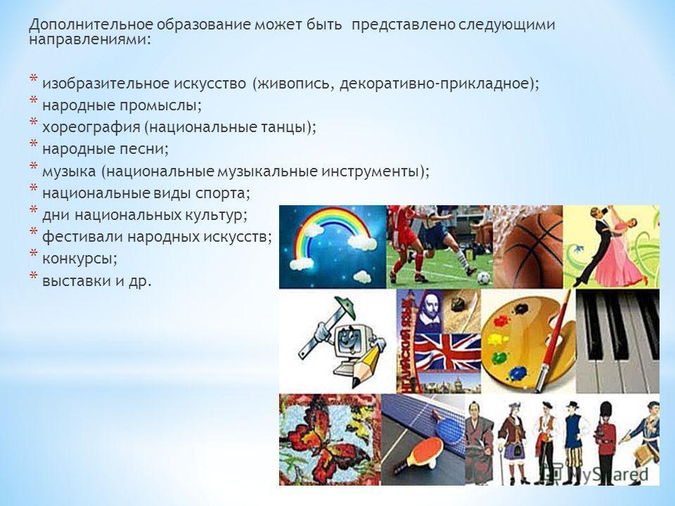 Дополнительное образование может быть представлено следующими направлениями: * изобразительное искусство (живопись, декоративно-прикладное); * народные промыслы; * хореография (национальные танцы); * народные песни; * музыка (национальные музыкальные