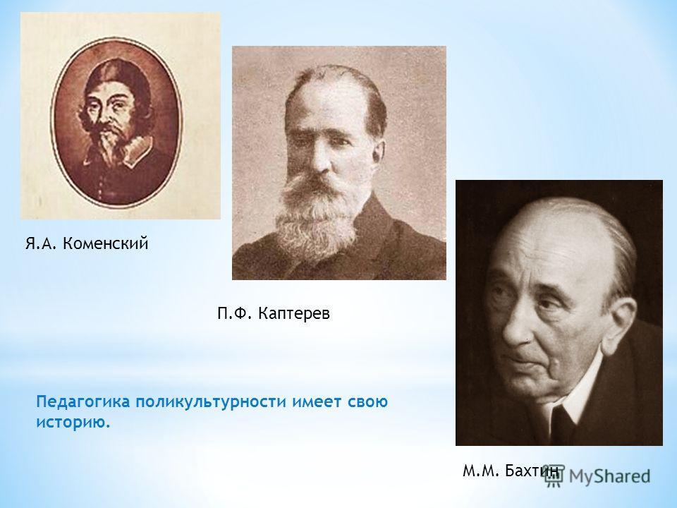 Я.А. Коменский П.Ф. Каптерев М.М. Бахтин Педагогика поликультурности имеет свою историю.
