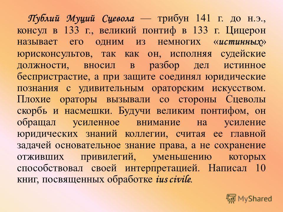 Публий Муций Сцевола трибун 141 г. до н.э., консул в 133 г., великий понтиф в 133 г. Цицерон называет его одним из немногих « истинных » юрисконсультов, так как он, исполняя судейские должности, вносил в разбор дел истинное беспристрастие, а при защи