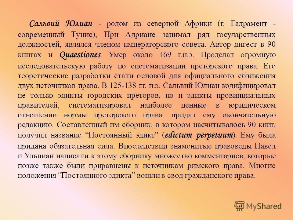 Сальвий Юлиан - родом из северной Африки (г. Гадрамент - современный Тунис), При Адриане занимал ряд государственных должностей, являлся членом императорского совета. Автор дигест в 90 книгах и Quaestiones. Умер около 169 г.н.э. Проделал огромную исс