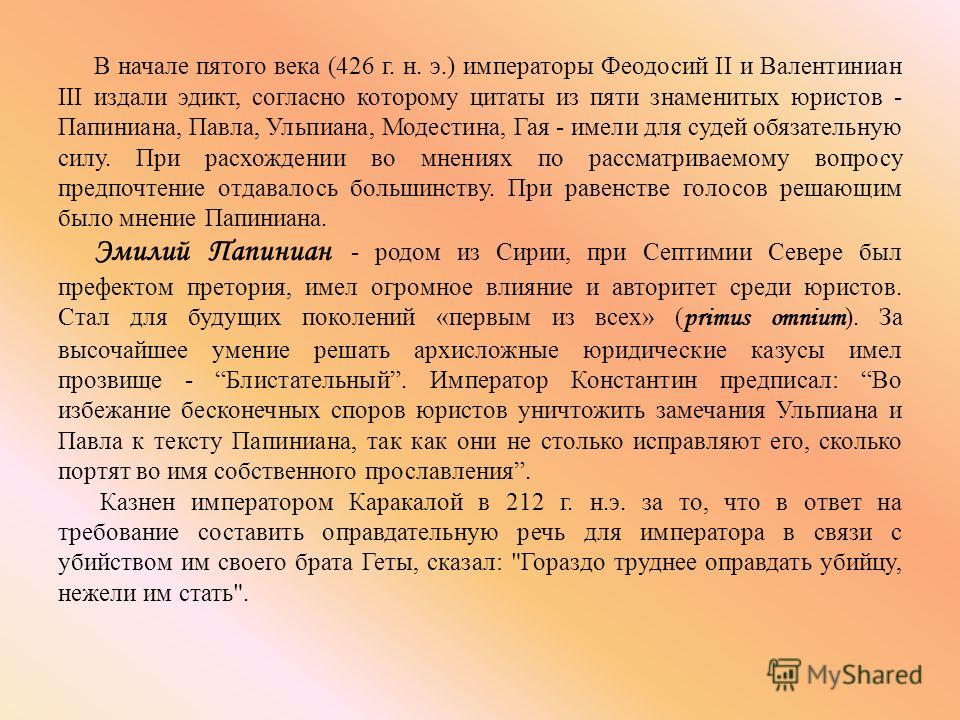 В начале пятого века (426 г. н. э.) императоры Феодосий II и Валентиниан III издали эдикт, согласно которому цитаты из пяти знаменитых юристов - Папиниана, Павла, Ульпиана, Модестина, Гая - имели для судей обязательную силу. При расхождении во мнения