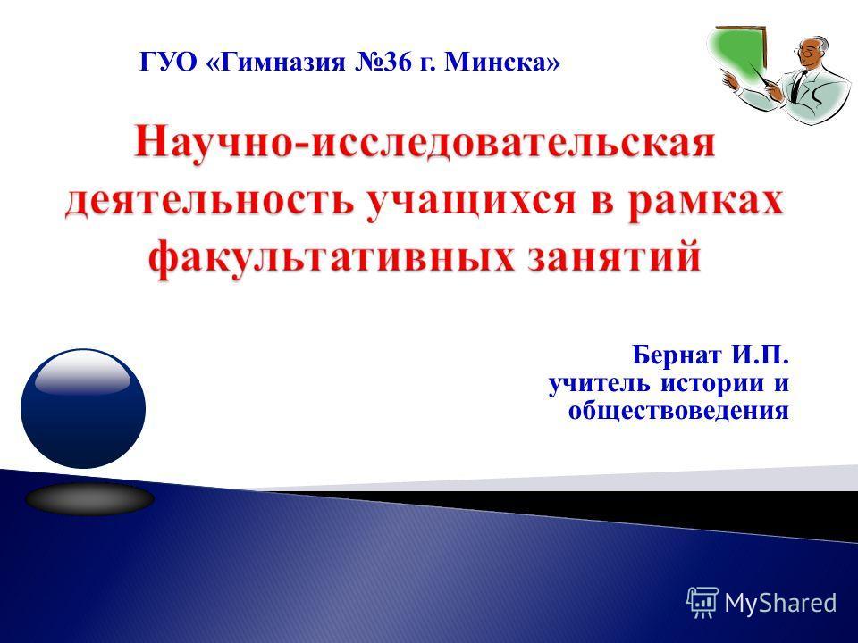 Бернат И.П. учитель истории и обществоведения ГУО «Гимназия 36 г. Минска»