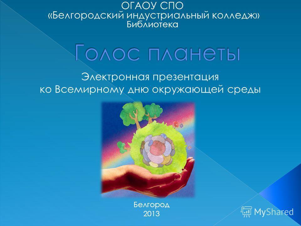 ОГАОУ СПО «Белгородский индустриальный колледж» Библиотека Электронная презентация ко Всемирному дню окружающей среды Белгород 2013