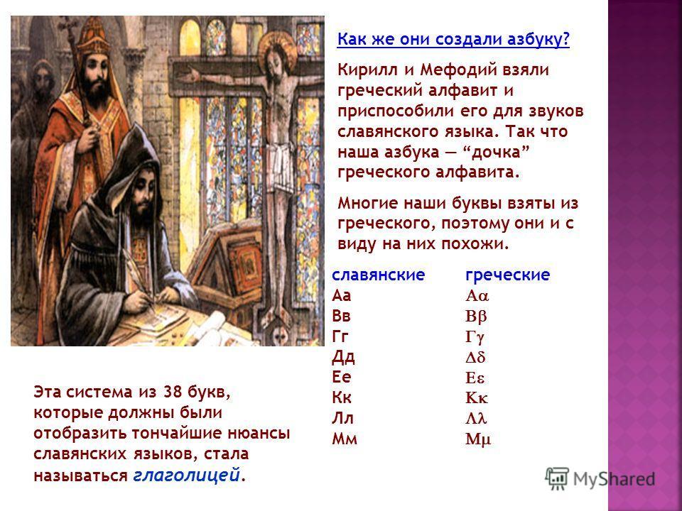 Как же они создали азбуку? Кирилл и Мефодий взяли греческий алфавит и приспособили его для звуков славянского языка. Так что наша азбука дочка греческого алфавита. Многие наши буквы взяты из греческого, поэтому они и с виду на них похожи. славянские