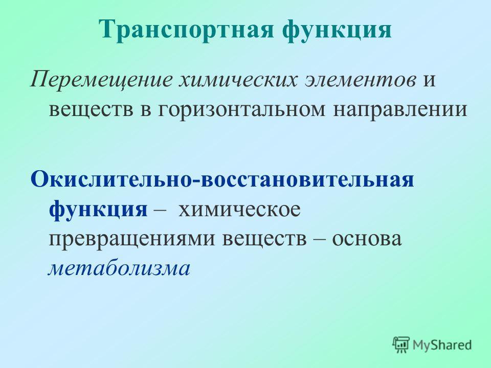 Транспортная функция Перемещение химических элементов и веществ в горизонтальном направлении Окислительно-восстановительная функция – химическое превращениями веществ – основа метаболизма