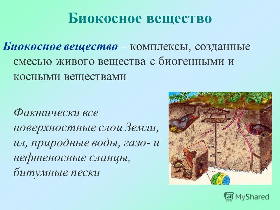 Биокосное вещество Биокосное вещество – комплексы, созданные смесью живого вещества с биогенными и косными веществами Фактически все поверхностные слои Земли, ил, природные воды, газо- и нефтеносные сланцы, битумные пески