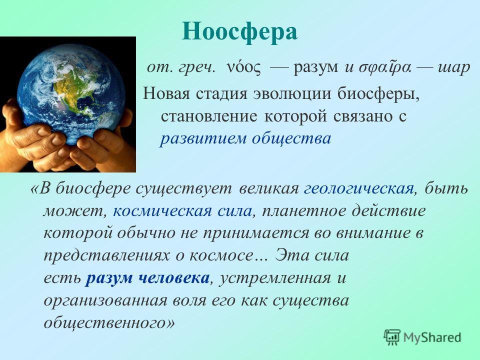 Ноосфера «В биосфере существует великая геологическая, быть может, космическая сила, планетное действие которой обычно не принимается во внимание в представлениях о космосе… Эта сила есть разум человека, устремленная и организованная воля его как сущ