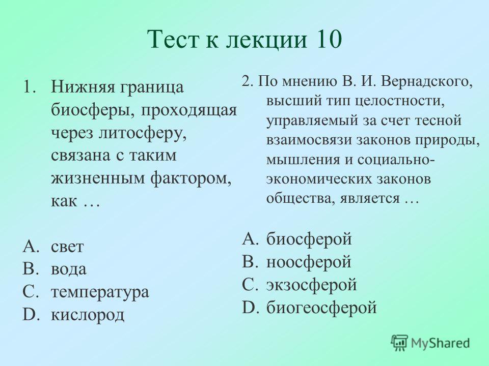 Тест к лекции 10 1.Нижняя граница биосферы, проходящая через литосферу, связана с таким жизненным фактором, как … A.свет B.вода C.температура D.кислород 2. По мнению В. И. Вернадского, высший тип целостности, управляемый за счет тесной взаимосвязи за