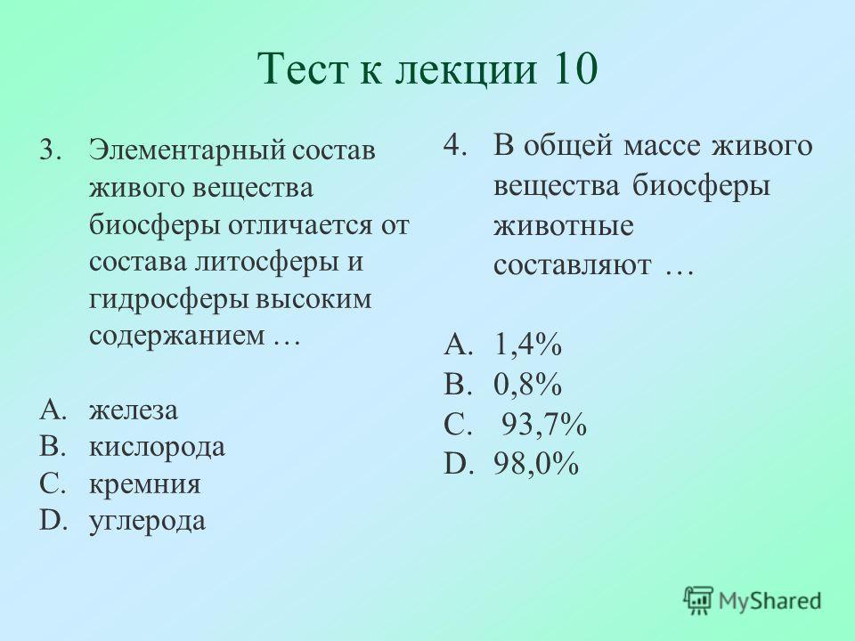 Тест к лекции 10 3.Элементарный состав живого вещества биосферы отличается от состава литосферы и гидросферы высоким содержанием … A.железа B.кислорода C.кремния D.углерода 4.В общей массе живого вещества биосферы животные составляют … A.1,4% B.0,8%