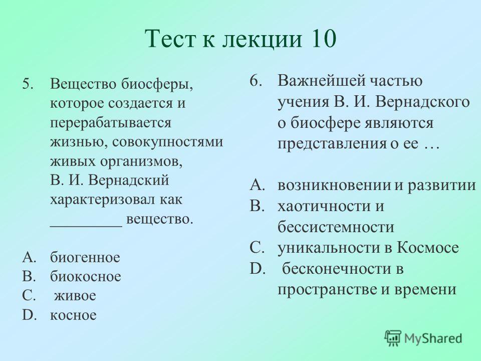 Тест к лекции 10 5.Вещество биосферы, которое создается и перерабатывается жизнью, совокупностями живых организмов, В. И. Вернадский характеризовал как _________ вещество. A.биогенное B.биокосное C. живое D.косное 6.Важнейшей частью учения В. И. Верн