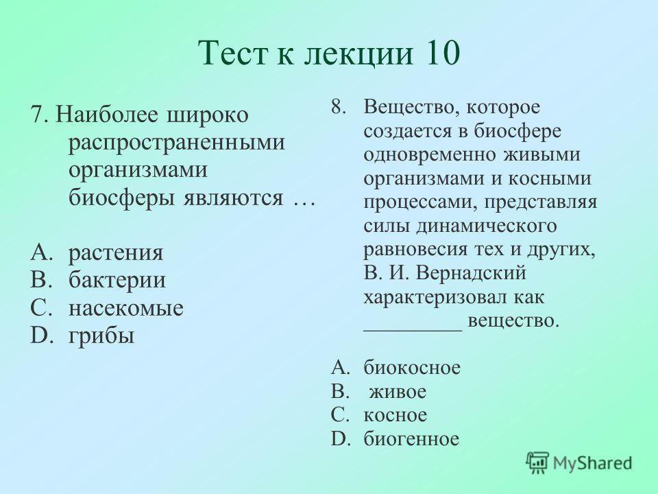 Тест к лекции 10 7. Наиболее широко распространенными организмами биосферы являются … A.растения B.бактерии C.насекомые D.грибы 8.Вещество, которое создается в биосфере одновременно живыми организмами и косными процессами, представляя силы динамическ