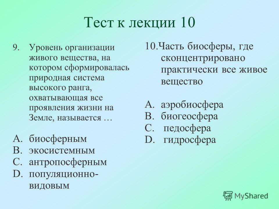 Тест к лекции 10 9.Уровень организации живого вещества, на котором сформировалась природная система высокого ранга, охватывающая все проявления жизни на Земле, называется … A.биосферным B.экосистемным C.антропосферным D.популяционно- видовым 10.Часть