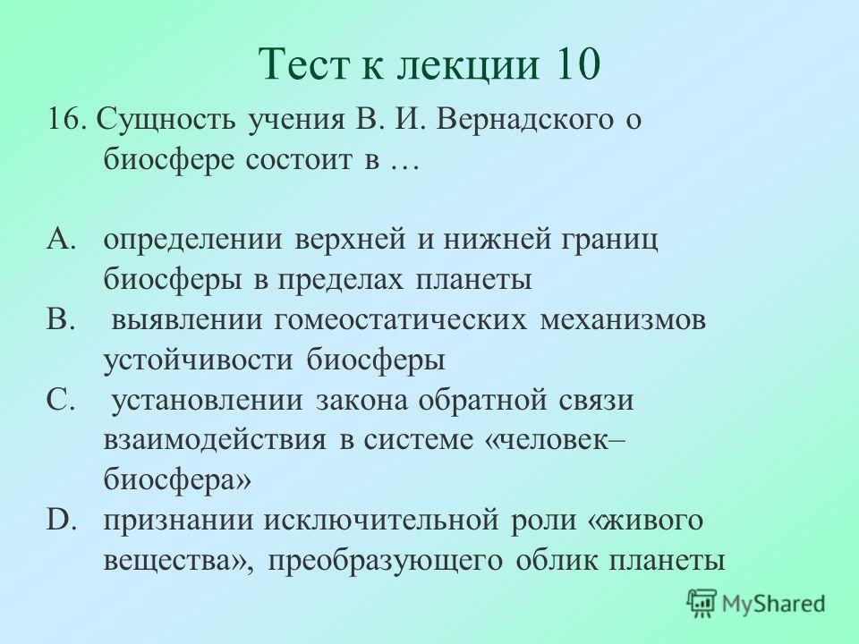 Тест к лекции 10 16. Сущность учения В. И. Вернадского о биосфере состоит в … A.определении верхней и нижней границ биосферы в пределах планеты B. выявлении гомеостатических механизмов устойчивости биосферы C. установлении закона обратной связи взаим