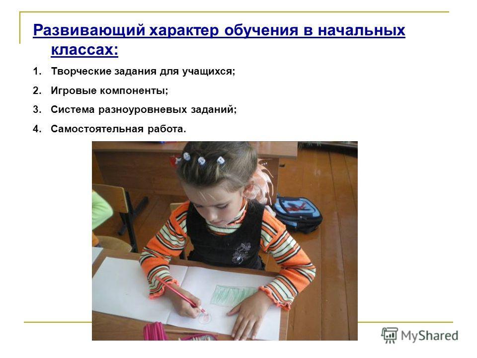 Развивающий характер обучения в начальных классах: 1.Творческие задания для учащихся; 2.Игровые компоненты; 3.Система разноуровневых заданий; 4.Самостоятельная работа.