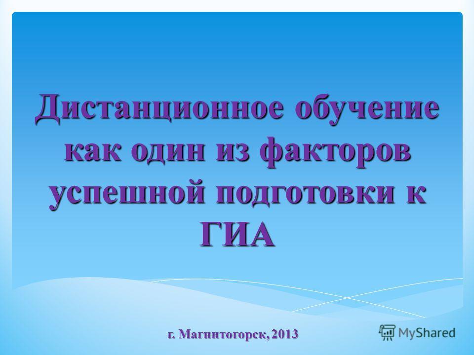 Дистанционное обучение как один из факторов успешной подготовки к ГИА г. Магнитогорск, 2013