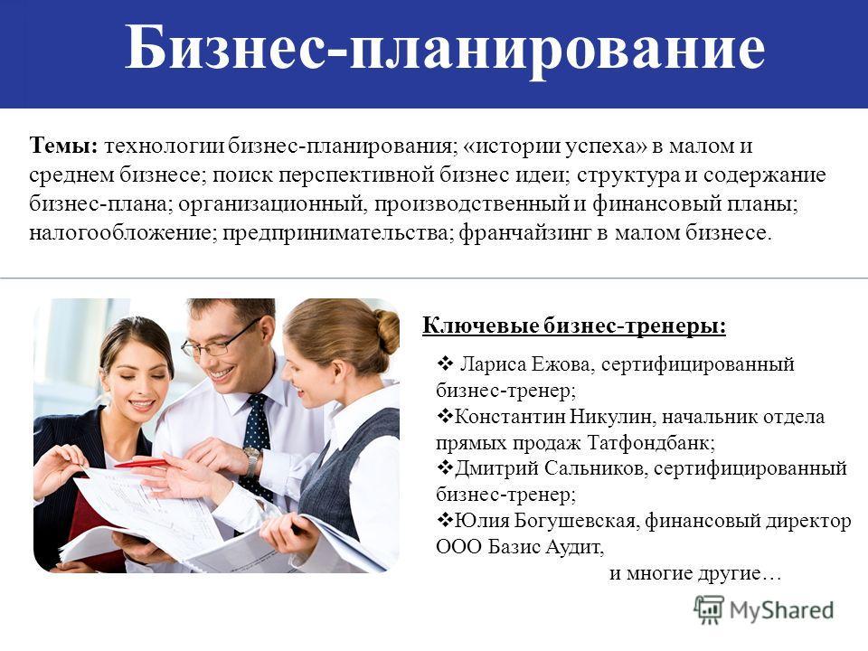 Бизнес-планирование Темы: технологии бизнес-планирования; «истории успеха» в малом и среднем бизнесе; поиск перспективной бизнес идеи; структура и содержание бизнес-плана; организационный, производственный и финансовый планы; налогообложение; предпри