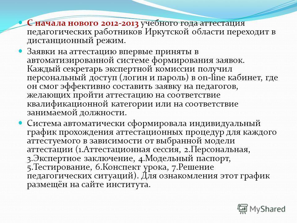 С начала нового 2012-2013 учебного года аттестация педагогических работников Иркутской области переходит в дистанционный режим. Заявки на аттестацию впервые приняты в автоматизированной системе формирования заявок. Каждый секретарь экспертной комисси