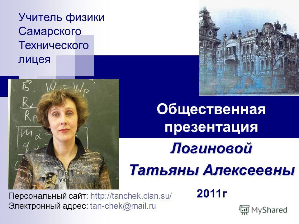 Учитель физики Самарского Технического лицея Общественная презентацияЛогиновой Татьяны Алексеевны 2011г Персональный сайт: http://tanchek.clan.su/http://tanchek.clan.su/ Электронный адрес: tan-chek@mail.rutan-chek@mail.ru