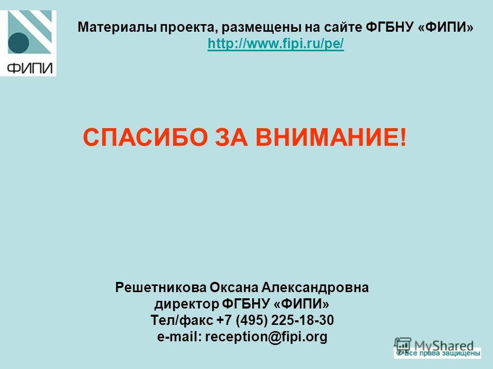 Материалы проекта, размещены на сайте ФГБНУ «ФИПИ» http://www.fipi.ru/pe/ http://www.fipi.ru/pe/ СПАСИБО ЗА ВНИМАНИЕ! Решетникова Оксана Александровна директор ФГБНУ «ФИПИ» Тел/факс +7 (495) 225-18-30 e-mail: reception@fipi.org