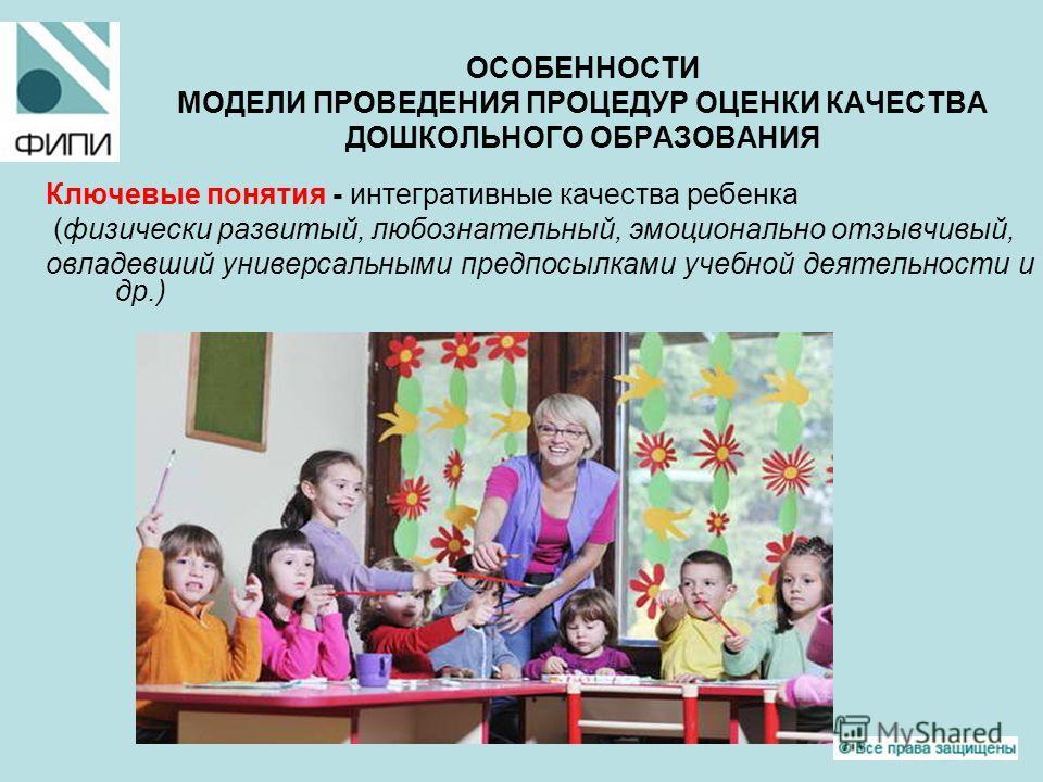 ОСОБЕННОСТИ МОДЕЛИ ПРОВЕДЕНИЯ ПРОЦЕДУР ОЦЕНКИ КАЧЕСТВА ДОШКОЛЬНОГО ОБРАЗОВАНИЯ Ключевые понятия - интегративные качества ребенка (физически развитый, любознательный, эмоционально отзывчивый, овладевший универсальными предпосылками учебной деятельност