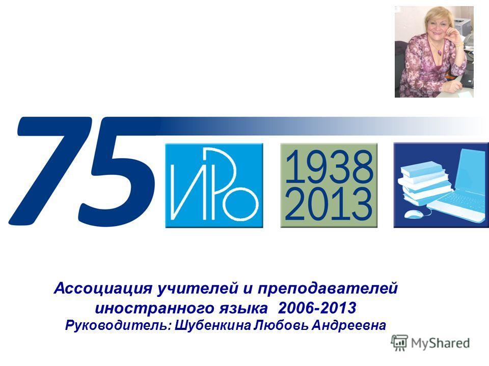 Ассоциация учителей и преподавателей иностранного языка 2006-2013 Руководитель: Шубенкина Любовь Андреевна