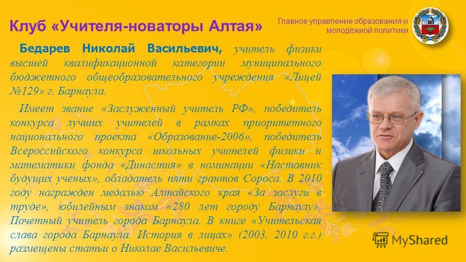 Клуб «Учителя-новаторы Алтая» Главное управление образования и молодёжной политики Бедарев Николай Васильевич, учитель физики высшей квалификационной категории муниципального бюджетного общеобразовательного учреждения «Лицей 129» г. Барнаула. Имеет з