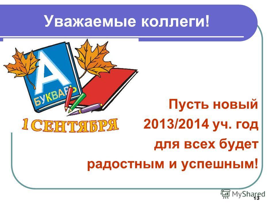 13 Уважаемые коллеги! Пусть новый 2013/2014 уч. год для всех будет радостным и успешным!