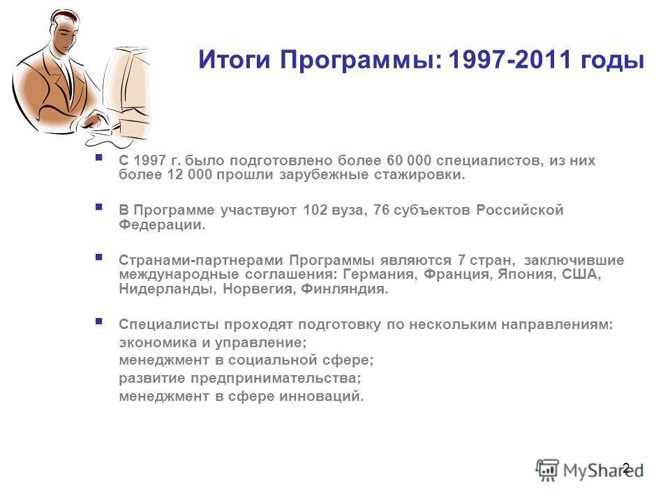 2 Итоги Программы: 1997-2011 годы С 1997 г. было подготовлено более 60 000 специалистов, из них более 12 000 прошли зарубежные стажировки. В Программе участвуют 102 вуза, 76 субъектов Российской Федерации. Странами-партнерами Программы являются 7 стр