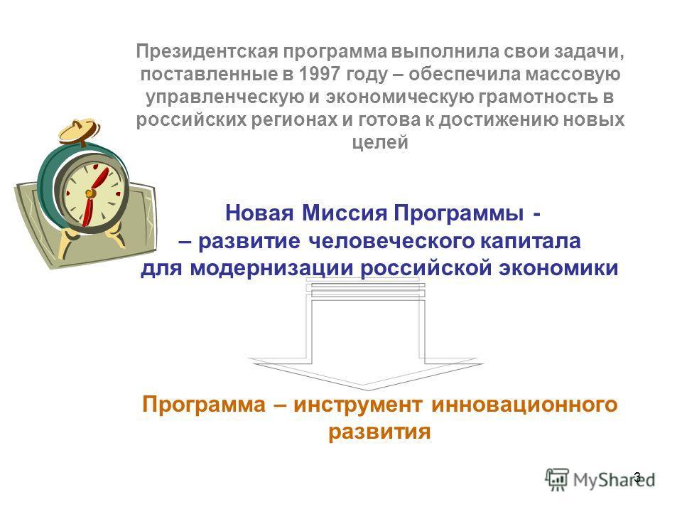 3 Президентская программа выполнила свои задачи, поставленные в 1997 году – обеспечила массовую управленческую и экономическую грамотность в российских регионах и готова к достижению новых целей Новая Миссия Программы - – развитие человеческого капит