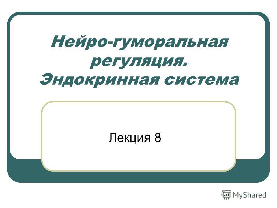 Нейро-гуморальная регуляция. Эндокринная система Лекция 8