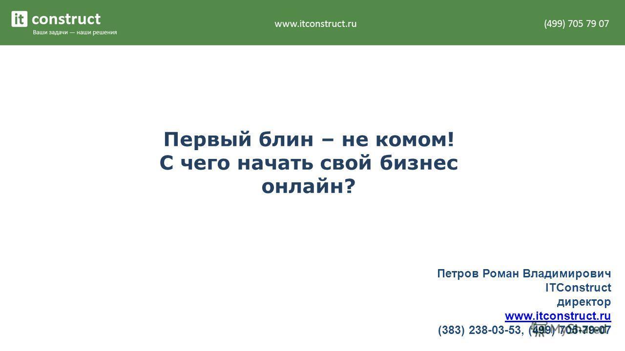 Первый блин – не комом! С чего начать свой бизнес онлайн? Петров Роман Владимирович ITConstruct директор www.itconstruct.ru (383) 238-03-53, (499) 705-79-07