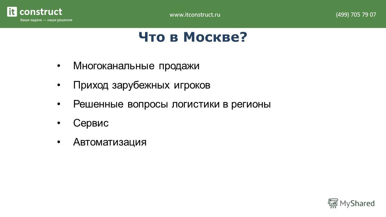 Что в Москве? Многоканальные продажи Приход зарубежных игроков Решенные вопросы логистики в регионы Сервис Автоматизация