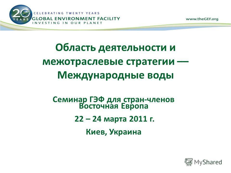 Область деятельности и межотраслевые стратегии –– Международные воды Семинар ГЭФ для стран-членов Восточная Европа 22 – 24 марта 2011 г. Киев, Украина