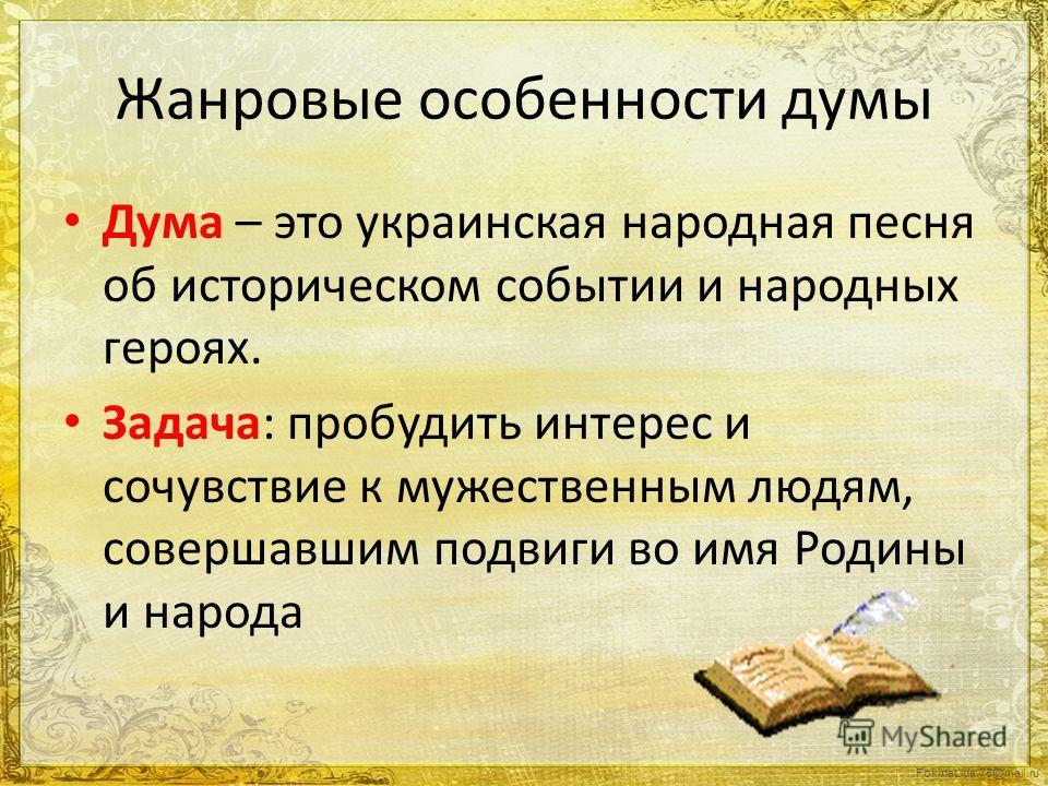 Жанровые особенности думы Дума – это украинская народная песня об историческом событии и народных героях. Задача: пробудить интерес и сочувствие к мужественным людям, совершавшим подвиги во имя Родины и народа