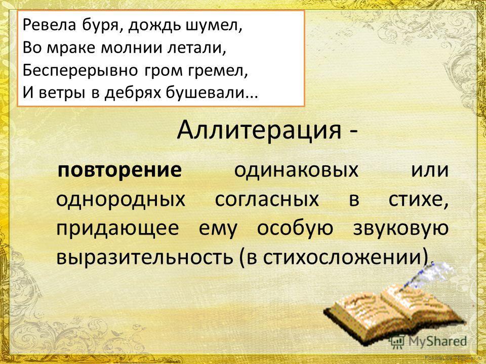 FokinaLida.75@mail.ru Аллитерация - повторение одинаковых или однородных согласных в стихе, придающее ему особую звуковую выразительность (в стихосложении). Ревела буря, дождь шумел, Во мраке молнии летали, Бесперерывно гром гремел, И ветры в дебрях
