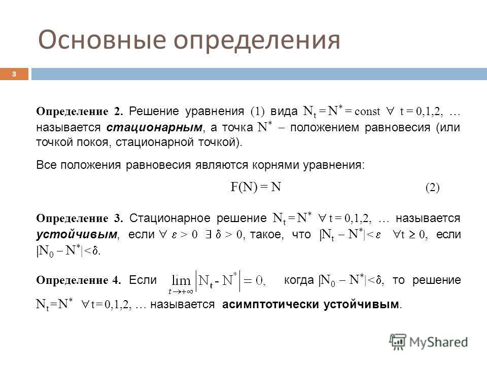 Основные определения 3 Определение 2. Решение уравнения (1) вида N t = N * = const t = 0,1,2, … называется стационарным, а точка N * положением равновесия (или точкой покоя, стационарной точкой). Все положения равновесия являются корнями уравнения: F