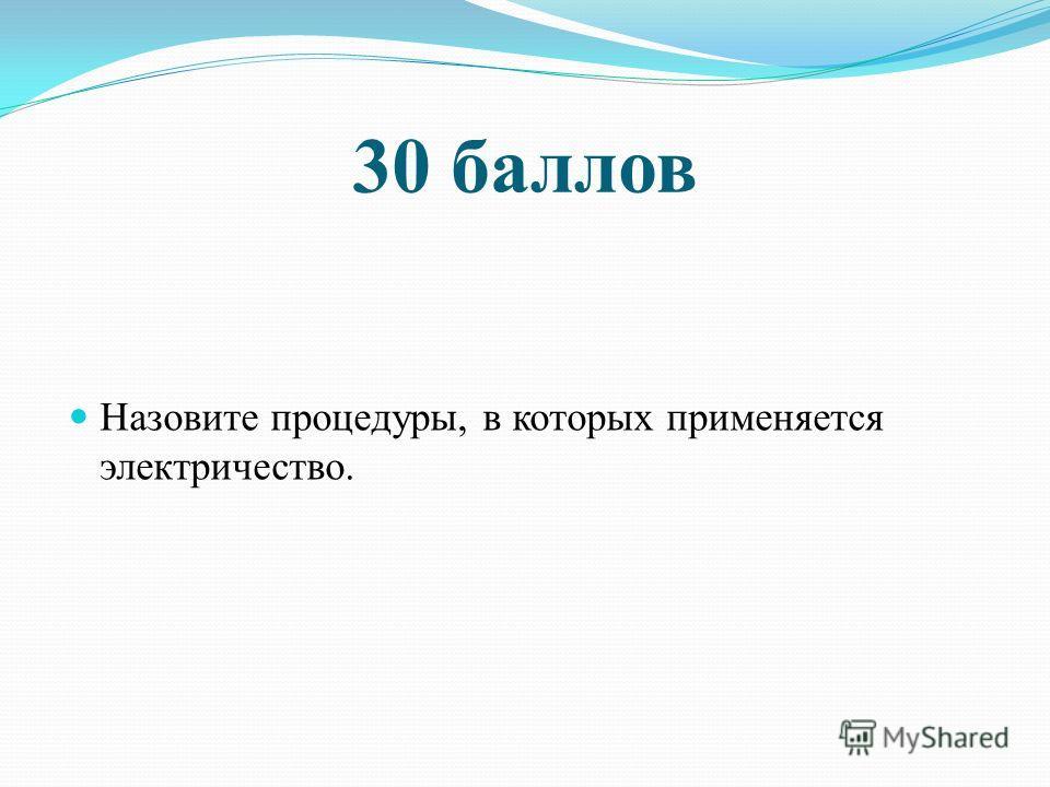 30 баллов Назовите процедуры, в которых применяется электричество.
