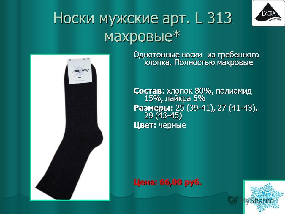 Носки мужские арт. L 313 махровые* Однотонные носки из гребенного хлопка. Полностью махровые Состав: хлопок 80%, полиамид 15%, лайкра 5% Размеры: 25 (39-41), 27 (41-43), 29 (43-45) Цвет: черные Цена: 66,00 руб.