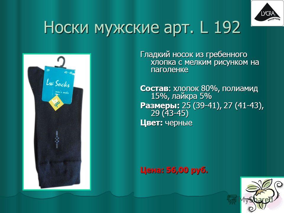 Носки мужские арт. L 192 Гладкий носок из гребенного хлопка с мелким рисунком на паголенке Состав: хлопок 80%, полиамид 15%, лайкра 5% Размеры: 25 (39-41), 27 (41-43), 29 (43-45) Цвет: черные Цена: 56,00 руб.